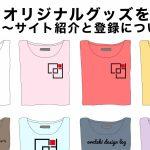 オリジナルグッズを作る〜サイト紹介と登録について〜のアイキャッチ
